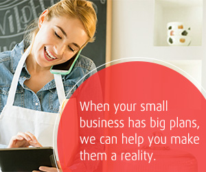 Lending: When your small business has big plans, we can help you make them a reality