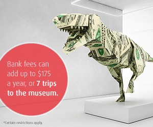 Bank fees can add up to $175 a year, or 7 trips to the museum.